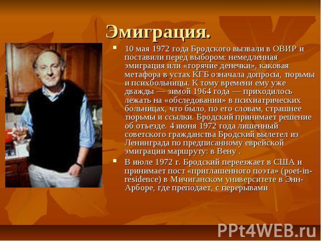 Эмиграция. 10 мая1972 года Бродского вызвали вОВИРи поставили перед выбором: немедленная эмиграция или «горячие денечки», каковая метафора в устах КГБ означала допросы, тюрьмы и психбольницы. К тому времени ему уже дважды— зи…