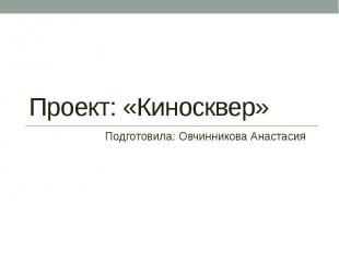 Проект: «Киносквер» Подготовила: Овчинникова Анастасия