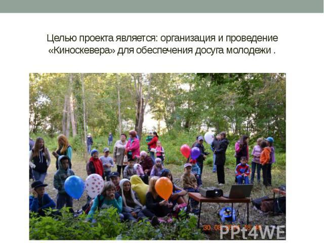 Целью проекта является: организация и проведение «Киноскевера» для обеспечения досуга молодежи .