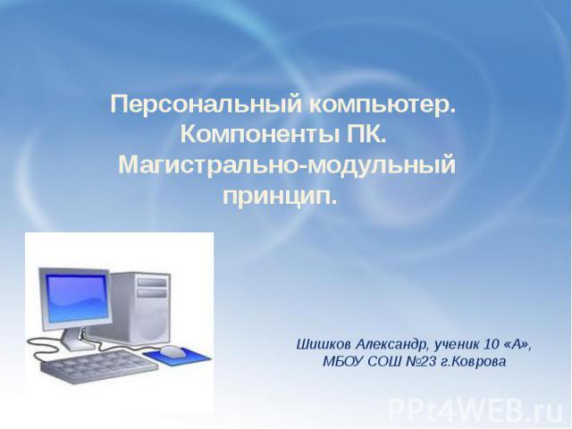 Персональный компьютер. Компоненты ПК. Магистрально-модульный принцип. Саша Шишков 10 «А»