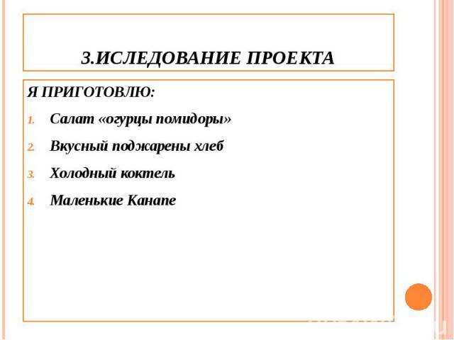 3.ИСЛЕДОВАНИЕ ПРОЕКТА Я ПРИГОТОВЛЮ: Салат «огурцы помидоры» Вкусный поджарены хлеб Холодный коктель Маленькие Канапе