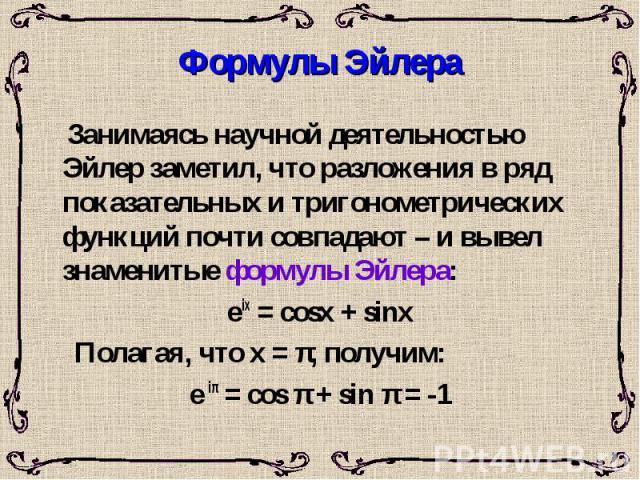 Формулы Эйлера Занимаясь научной деятельностью Эйлер заметил, что разложения в ряд показательных и тригонометрических функций почти совпадают – и вывел знаменитые формулы Эйлера: e ix = cosx + sinx Полагая, что х = π, получим: e iπ = cos π + sin π = -1