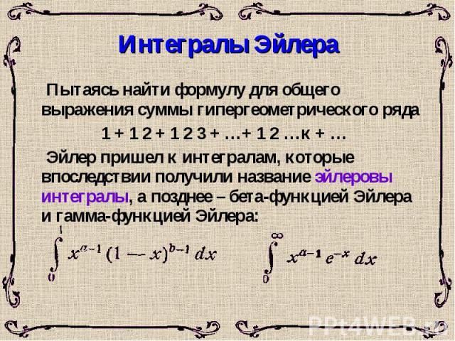 Интегралы Эйлера Пытаясь найти формулу для общего выражения суммы гипергеометрического ряда 1 + 1 2 + 1 2 3 + …+ 1 2 …к + … Эйлер пришел к интегралам, которые впоследствии получили название эйлеровы интегралы, а позднее – бета-функцией Эйлера и гамм…