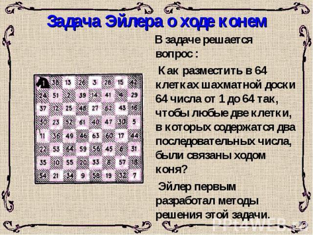 Задача Эйлера о ходе конем В задаче решается вопрос : Как разместить в 64 клетках шахматной доски 64 числа от 1 до 64 так, чтобы любые две клетки, в которых содержатся два последовательных числа, были связаны ходом коня? Эйлер первым разработал мето…