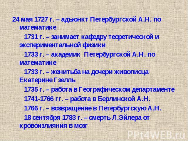 24 мая 1727 г. – адъюнкт Петербургской А.Н. по математике 24 мая 1727 г. – адъюнкт Петербургской А.Н. по математике 1731 г. – занимает кафедру теоретической и экспериментальной физики 1733 г. – академик Петербургской А.Н. по математике 1733 г. – жен…