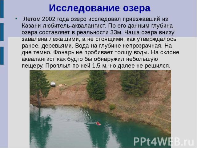 Исследование озера Летом 2002 года озеро исследовал приезжавший из Казани любитель-аквалангист. По его данным глубина озера составляет в реальности 33м. Чаша озера внизу завалена лежащими, а не стоящими, как утверждалось ранее, деревьями. Вода на гл…