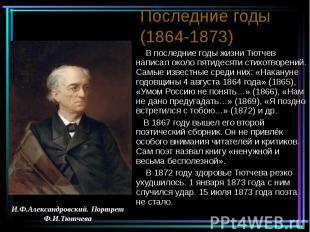 Последние годы (1864-1873) В последние годы жизни Тютчев написал около пятидесят
