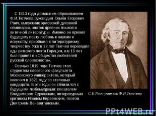 С 1813 года домашним образованием Ф.И.Тютчева руководил Семён Егорович Раич, вып