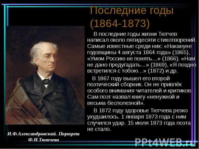 Последние годы (1864-1873) В последние годы жизни Тютчев написал около пятидесяти стихотворений. Самые известные среди них: «Накануне годовщины 4 августа 1864 года» (1865), «Умом Россию не понять…» (1866), «Нам не дано предугадать…» (1869), «Я поздн…