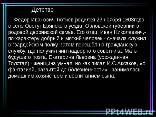 Детство Фёдор Иванович Тютчев родился 23 ноября 1803года в селе Овстуг Брянского уезда, Орловской губернии в родовой дворянской семье. Его отец, Иван Николаевич,- по характеру добрый и мягкий человек,- сначала служил в гвардейском полку, затем переш…