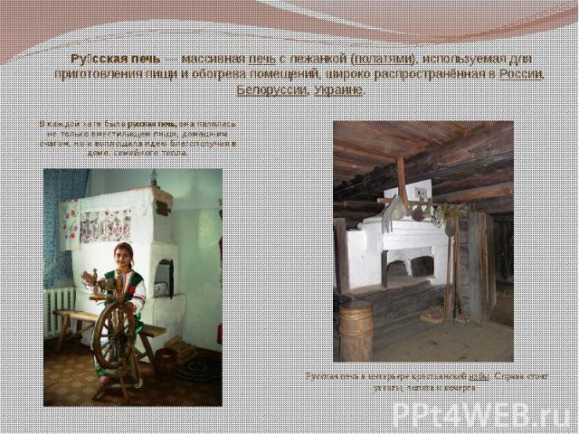 Ру сская печь— массивнаяпечьс лежанкой (полатями), используемая для приготовления пищи и обогрева помещений, широко распространённая вРоссии,Белоруссии,Украине.