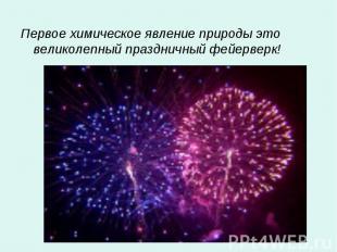 Первое химическое явление природы это великолепный праздничный фейерверк! Первое