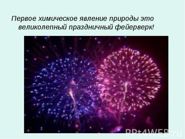 Первое химическое явление природы это великолепный праздничный фейерверк! Первое химическое явление природы это великолепный праздничный фейерверк!