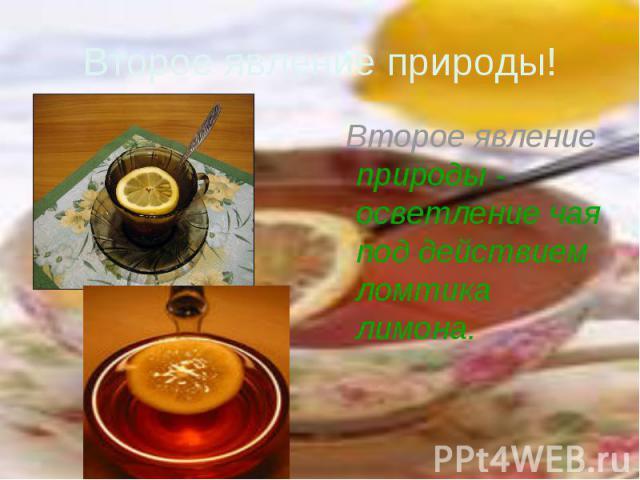 Второе явление природы! Второе явление природы - осветление чая под действием ломтика лимона.