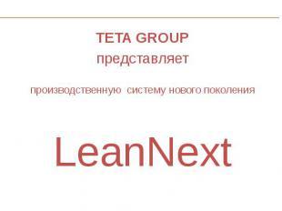 TETA GROUP TETA GROUP представляет производственную систему нового поколения Lea