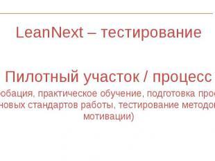 LeanNext – тестирование LeanNext – тестирование Пилотный участок / процесс ( опр