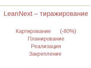 LeanNext – тиражирование LeanNext – тиражирование Картирование (-80%) Планирован