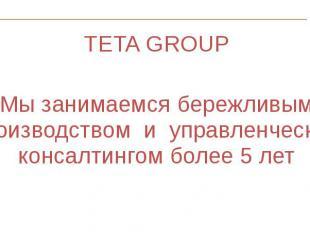 TETA GROUP TETA GROUP Мы занимаемся бережливым производством и управленческим ко