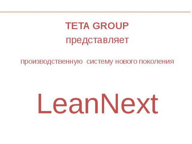 TETA GROUP TETA GROUP представляет производственную систему нового поколения LeanNext