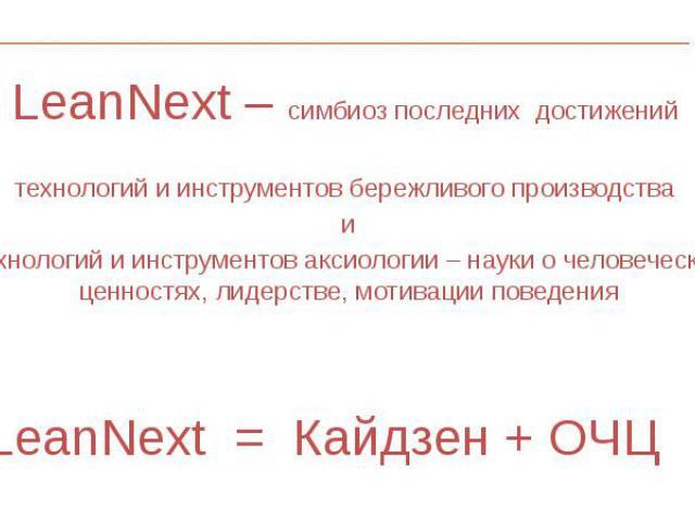LeanNext – симбиоз последних достижений LeanNext – симбиоз последних достижений технологий и инструментов бережливого производства и технологий и инструментов аксиологии – науки о человеческих ценностях, лидерстве, мотивации поведения