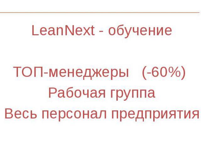 LeanNext - обучение LeanNext - обучение ТОП-менеджеры (-60%) Рабочая группа Весь персонал предприятия
