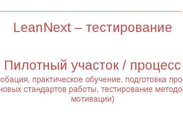 LeanNext – тестирование LeanNext – тестирование Пилотный участок / процесс ( опробация, практическое обучение, подготовка проектов новых стандартов работы, тестирование методов мотивации)