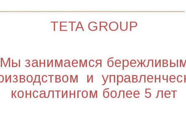 TETA GROUP TETA GROUP Мы занимаемся бережливым производством и управленческим консалтингом более 5 лет