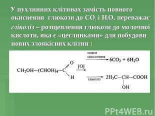 У пухлинних клітинах замість повного окиснення глюкози до СО2 і Н2О, переважає г