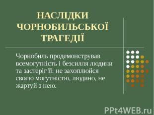 НАСЛІДКИ ЧОРНОБИЛЬСЬКОЇ ТРАГЕДІЇ Чорнобиль продемонстрував всемогутність і безси