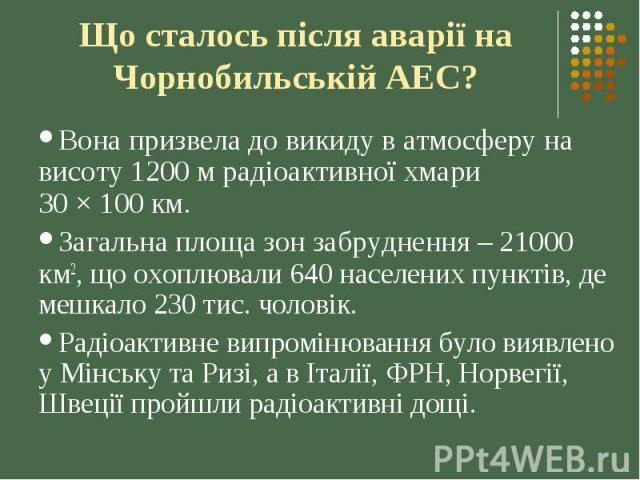 Що сталось після аварії на Чорнобильській АЕС? Вона призвела до викиду в атмосферу на висоту 1200 м радіоактивної хмари 30 × 100 км. Загальна площа зон забруднення – 21000 км2, що охоплювали 640 населених пунктів, де мешкало 230 тис. чоловік. Радіоа…