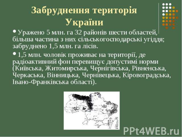 Забруднення територія України Уражено 5 млн. га 32 районів шести областей, більша частина з них сільськогосподарські угіддя; забруднено 1,5 млн. га лісів. 1,5 млн. чоловік проживає на території, де радіоактивний фон перевищує допустимі норми (Київсь…