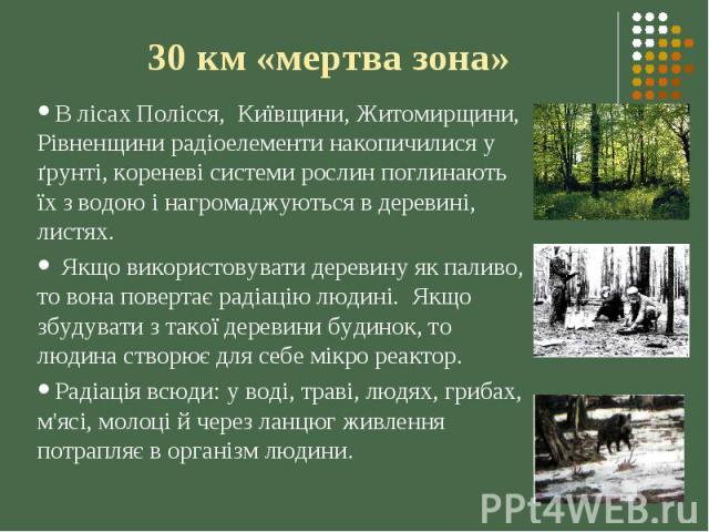 30 км «мертва зона» В лісах Полісся, Київщини, Житомирщини, Рівненщини радіоелементи накопичилися у ґрунті, кореневі системи рослин поглинають їх з водою і нагромаджуються в деревині, листях. Якщо використовувати деревину як паливо, то вона повертає…