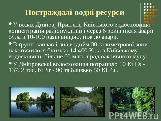 Постраждалі водні ресурси У водах Дніпра, Прип'яті, Київського водосховища концентрація радіонуклідів і через 6 років після аварії була в 10-100 разів вищою, ніж до аварії. В ґрунті заплав і дна водойм 30-кілометрової зони накопичилося близько 14 40…