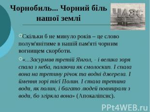 Чорнобиль... Чорний біль нашої землі Скільки б не минуло років – це слово полум'