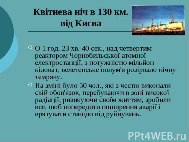Квітнева ніч в 130 км. від Києва О 1 год. 23 хв. 40 сек., над четвертим реактором Чорнобильської атомної електростанції, з потужністю мільйон кіловат, велетенське полум'я розірвало нічну темряву. На зміні було 50 чол., які з честю виконали свій обов…