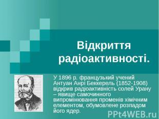 Відкриття радіоактивності. У 1896 р. французький учений Антуан Анрі Беккерель (1