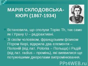 МАРІЯ СКЛОДОВСЬКА-КЮРІ (1867-1934) Встановила, що сполуки Торію Th, так само як