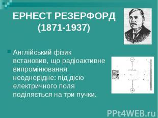 ЕРНЕСТ РЕЗЕРФОРД (1871-1937) Англійський фізик встановив, що радіоактивне випром