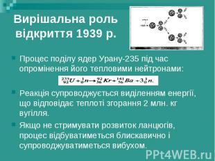 Вирішальна роль відкриття 1939 р. Процес поділу ядер Урану-235 під час опромінен