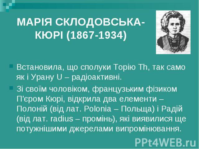 МАРІЯ СКЛОДОВСЬКА-КЮРІ (1867-1934) Встановила, що сполуки Торію Th, так само як і Урану U – радіоактивні. Зі своїм чоловіком, французьким фізиком П'єром Кюрі, відкрила два елементи – Полоній (від лат. Polonia – Польща) і Радій (від лат. radius – про…