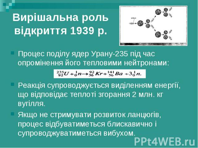 Вирішальна роль відкриття 1939 р. Процес поділу ядер Урану-235 під час опромінення його тепловими нейтронами: Реакція супроводжується виділенням енергії, що відповідає теплоті згорання 2 млн. кг вугілля. Якщо не стримувати розвиток ланцюгів, процес …