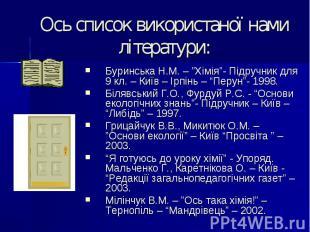 """Ось список використаної нами літератури: Буринська Н.М. – """"Хімія""""- Підручник для"""