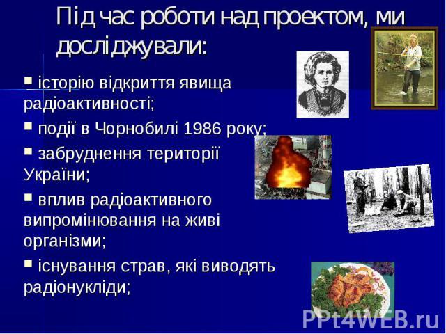 Під час роботи над проектом, ми досліджували: історію відкриття явища радіоактивності; події в Чорнобилі 1986 року; забруднення території України; вплив радіоактивного випромінювання на живі організми; існування страв, які виводять радіонукліди;