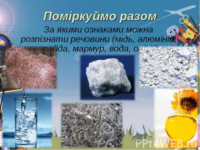 За якими ознаками можна розпізнати речовини (мідь, алюміній, крейда, мармур, вода, олія)? За якими ознаками можна розпізнати речовини (мідь, алюміній, крейда, мармур, вода, олія)?