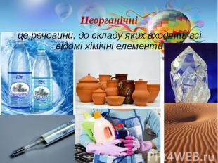 Неорганічні це речовини, до складу яких входять всі відомі хімічні елементи