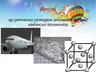 Прості це речовини утворені атомами одного хімічного елемента