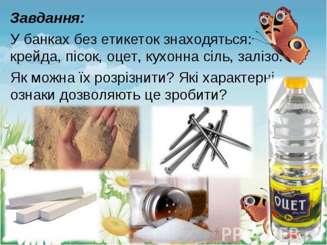 Завдання: Завдання: У банках без етикеток знаходяться: крейда, пісок, оцет, кухонна сіль, залізо. Як можна їх розрізнити? Які характерні ознаки дозволяють це зробити?