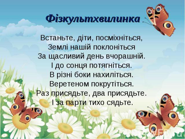 Встаньте, діти, посміхніться, Землі нашій поклоніться За щасливий день вчорашній. І до сонця потягніться. В різні боки нахиліться. Веретеном покрутіться. Раз присядьте, два присядьте. І за парти тихо сядьте. Встаньте, діти, посміхніться, Землі нашій…