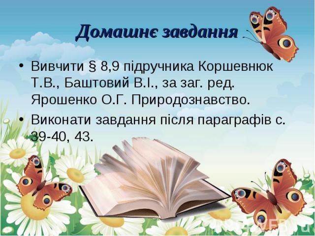 Вивчити § 8,9 підручника Коршевнюк Т.В., Баштовий В.І., за заг. ред. Ярошенко О.Г. Природознавство. Вивчити § 8,9 підручника Коршевнюк Т.В., Баштовий В.І., за заг. ред. Ярошенко О.Г. Природознавство. Виконати завдання після параграфів с. 39-40, 43.