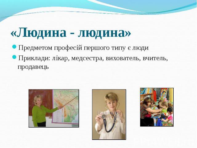 Предметом професій першого типу є люди Предметом професій першого типу є люди Приклади: лікар, медсестра, вихователь, вчитель, продавець